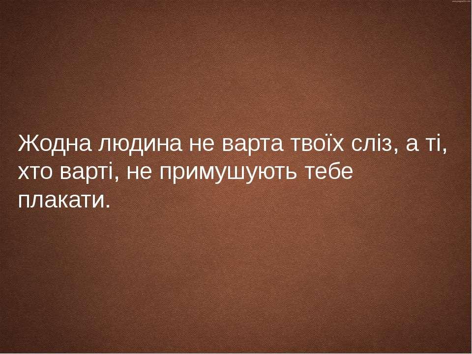 Жодна людина не варта твоїх сліз, а ті, хто варті, не примушують тебе плакати.