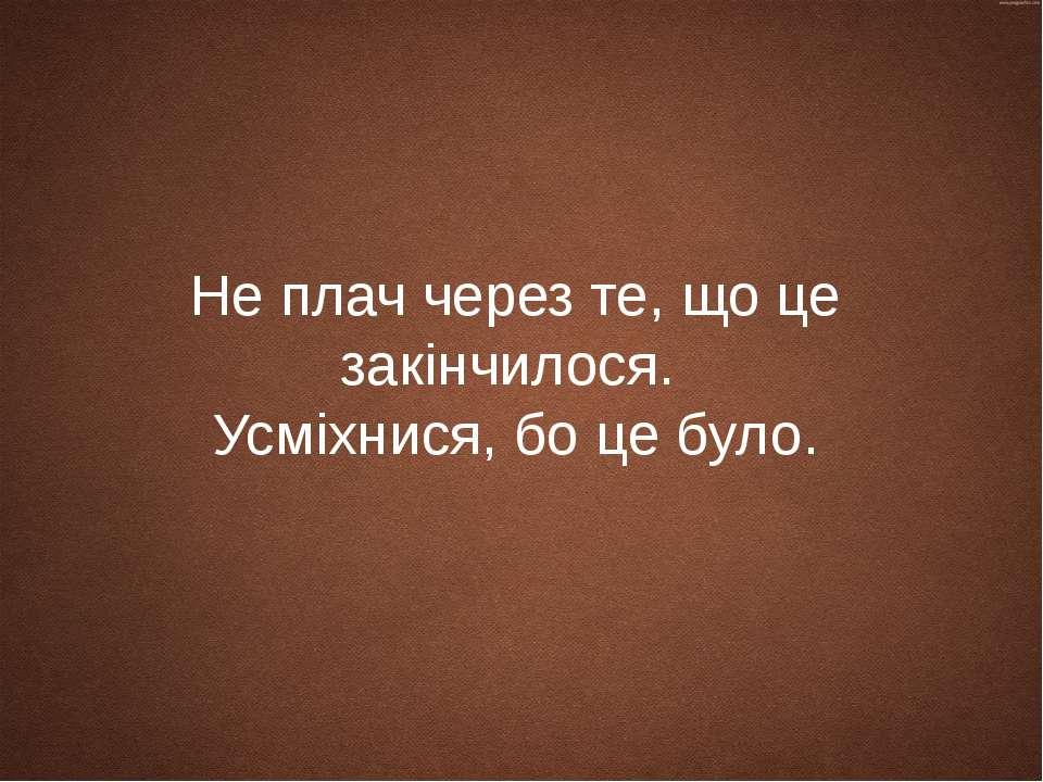 Не плач через те, що це закінчилося. Усміхнися, бо це було.