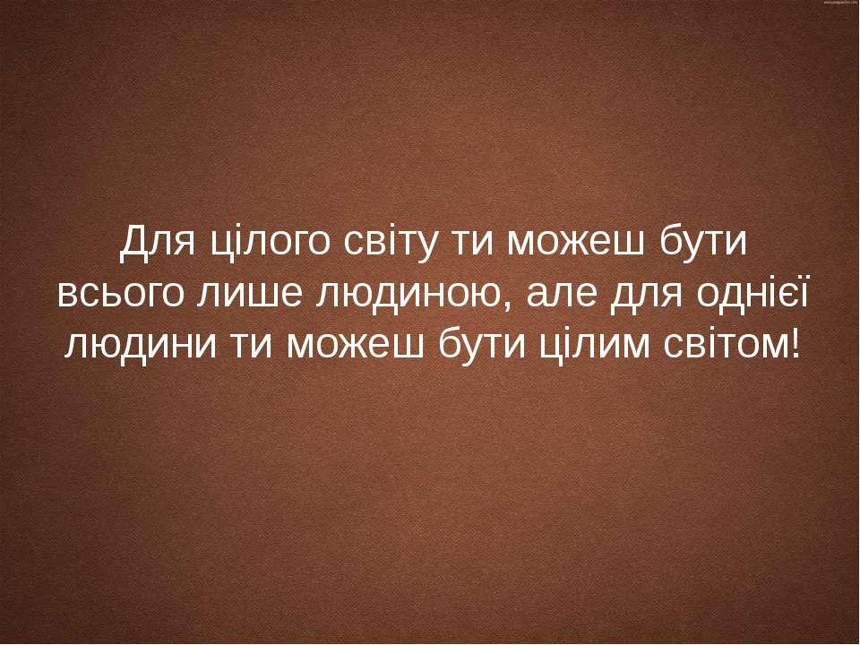 Для цілого світу ти можеш бути всього лише людиною, але для однієї людини ти ...