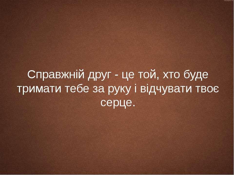 Справжній друг - це той, хто буде тримати тебе за руку і відчувати твоє серце.