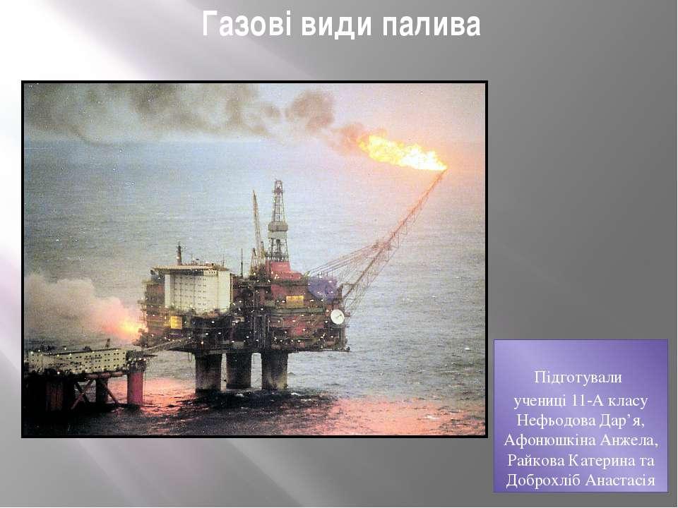 Газові види палива Підготували учениці 11-А класу Нефьодова Дар'я, Афонюшкіна...