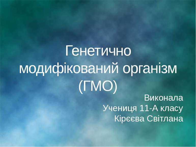 Генетично модифікований організм (ГМО) Виконала Учениця 11-А класу Кірєєва Св...