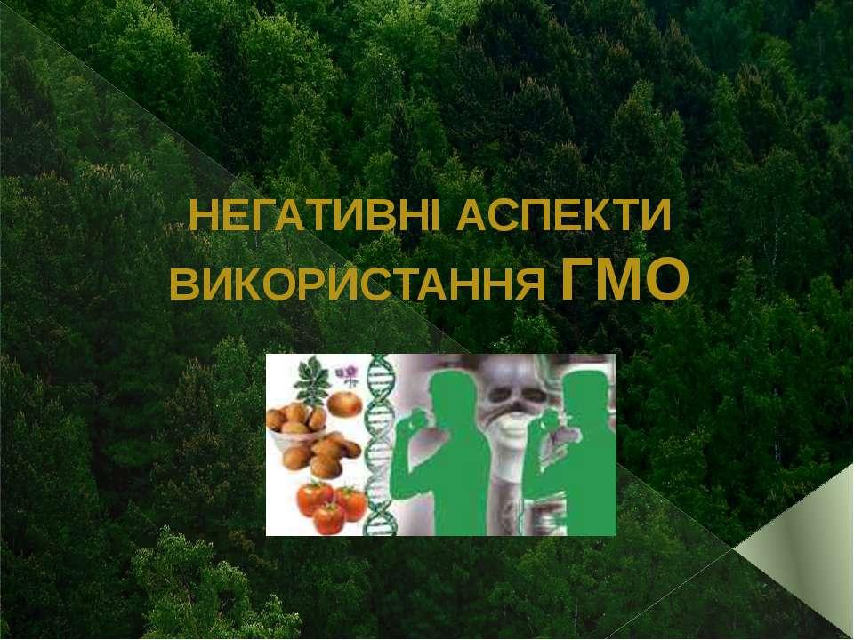 НЕГАТИВНІ АСПЕКТИ ВИКОРИСТАННЯ ГМО