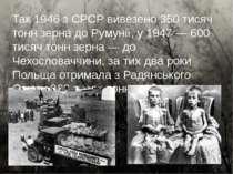 Так 1946 з СРСР вивезено 350 тисяч тонн зерна до Румунії, у 1947 — 600 тисяч ...