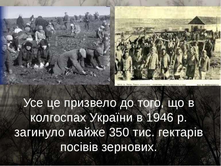 Усе це призвело до того, що в колгоспах України в 1946 р. загинуло майже 350 ...
