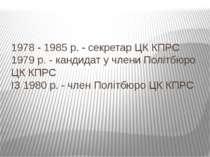 1978 - 1985 р. - секретар ЦК КПРС 1979 р. - кандидат у члени Політбюро ЦК КПР...