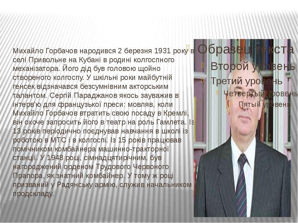 Михайло Горбачов народився 2 березня 1931 року в селі Привольне на Кубані в р...