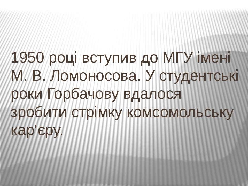 1950році вступив доМГУімені М.В.Ломоносова. У студентські роки Горбачову...