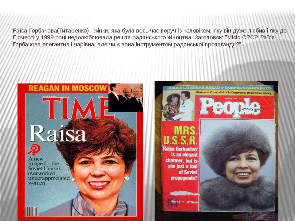 Раїса Горбачова(Титаренко) - жінки, яка була весь час поруч із чоловіком, яку...