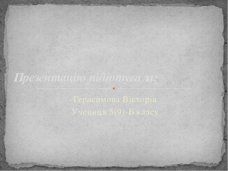 Герасимова Вікторія Учениця 5(9)-Б класу Презентацію підготувала: