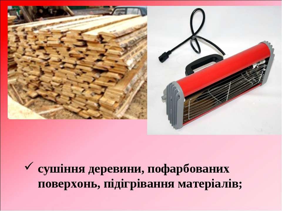 сушіння деревини, пофарбованих поверхонь, підігрівання матеріалів;