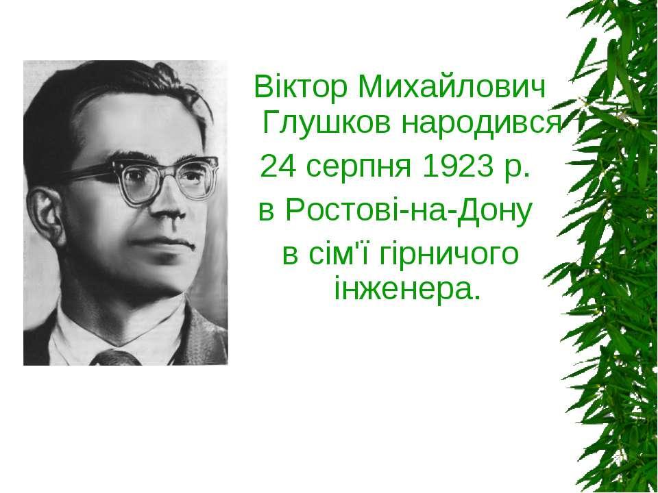 Віктор Михайлович Глушков народився 24 серпня 1923 р. в Ростові-на-Дону в сім...