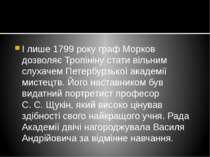 І лише 1799 року граф Морков дозволяє Тропініну стати вільним слухачем Петерб...