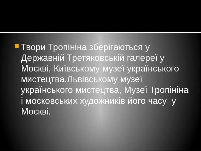 Твори Тропініна зберігаються у Державній Третяковській галереї у Москві, Київ...