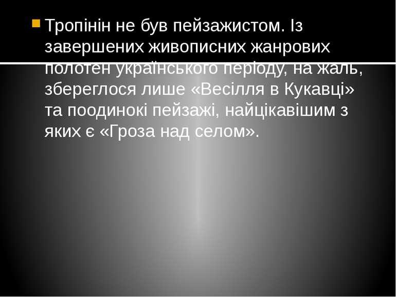 Тропінін не був пейзажистом. Із завершених живописних жанрових полотен україн...