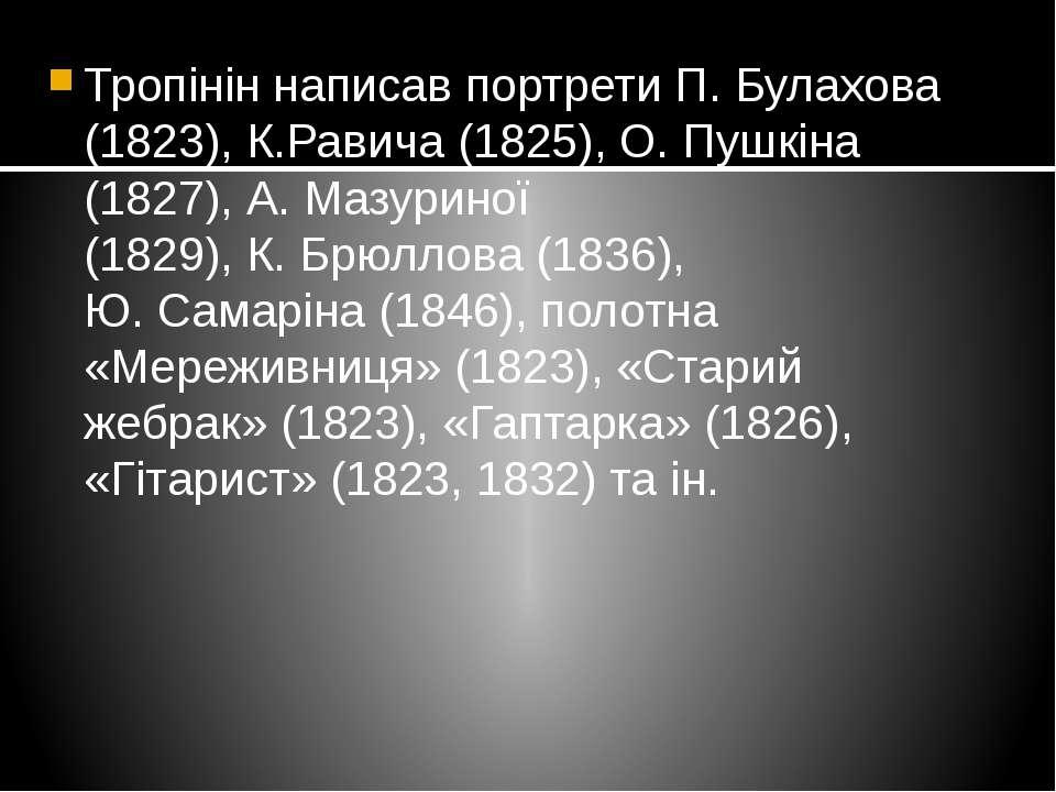 Тропінін написав портрети П.Булахова (1823), К.Равича (1825), О.Пушкіна (18...