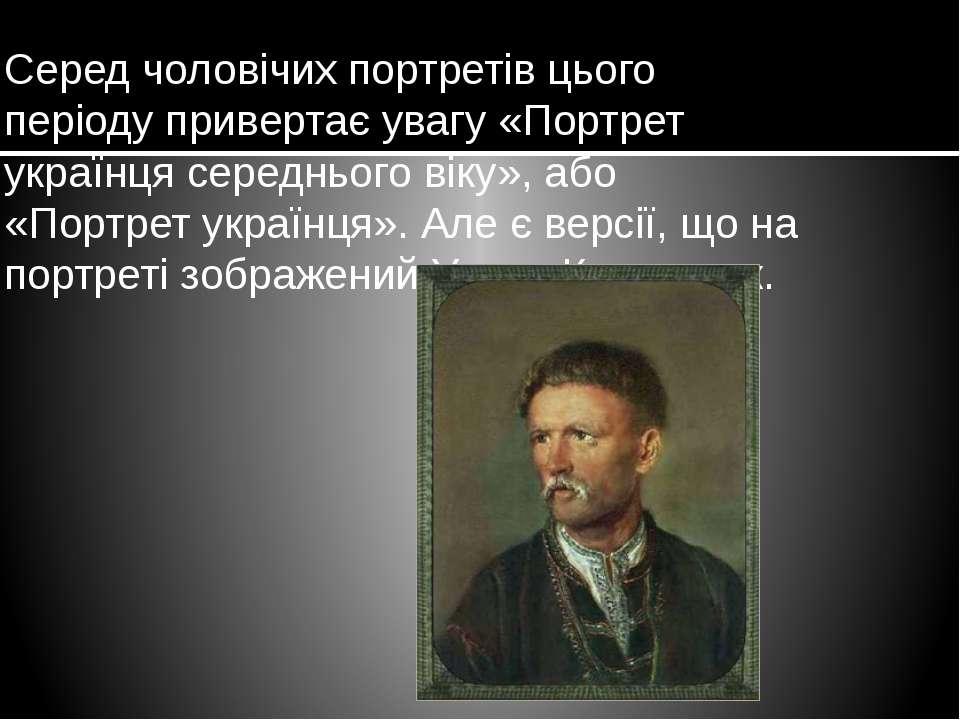 Серед чоловічих портретів цього періоду привертає увагу «Портрет українця сер...