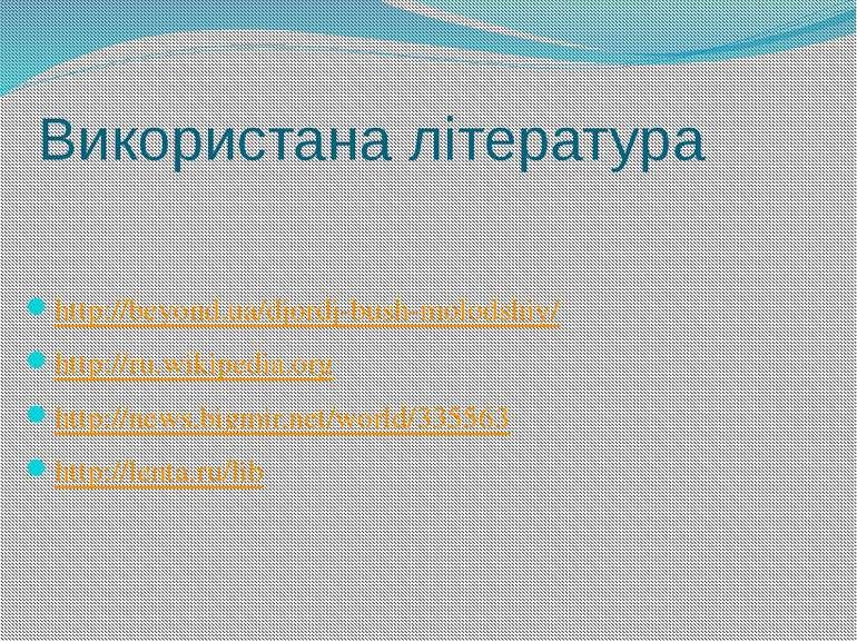 Використана література http://beyond.ua/djordj-bush-molodshiy/ http://ru.wiki...