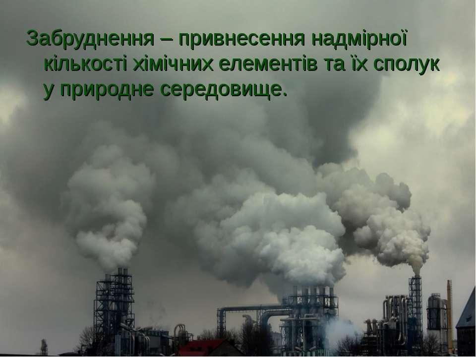 Забруднення – привнесення надмірної кількості хімічних елементів та їх сполук...