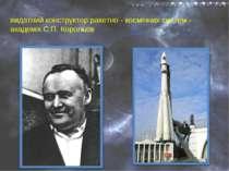 видатний конструктор ракетно - космічних систем - академік С.П. Корольов