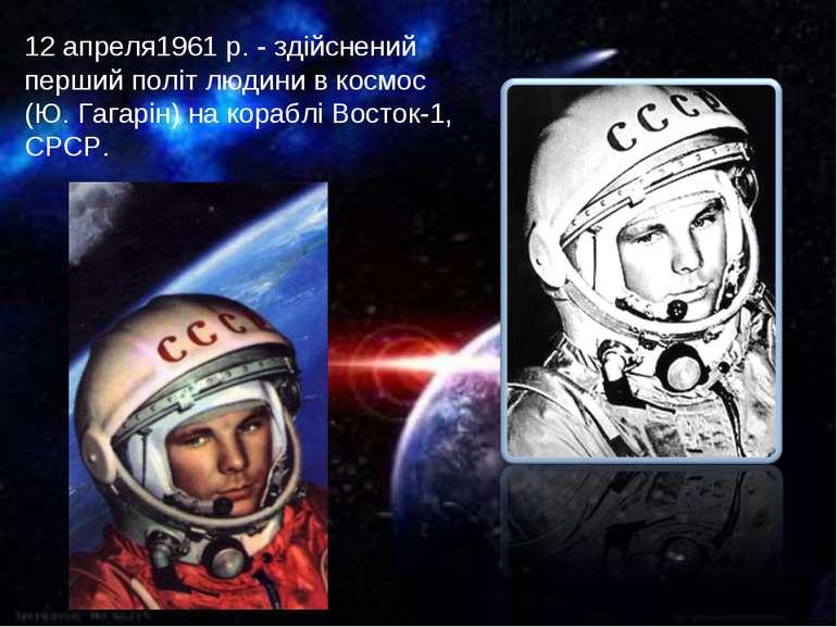 12 апреля1961 р. - здійснений перший політ людини в космос (Ю. Гагарін) на ко...