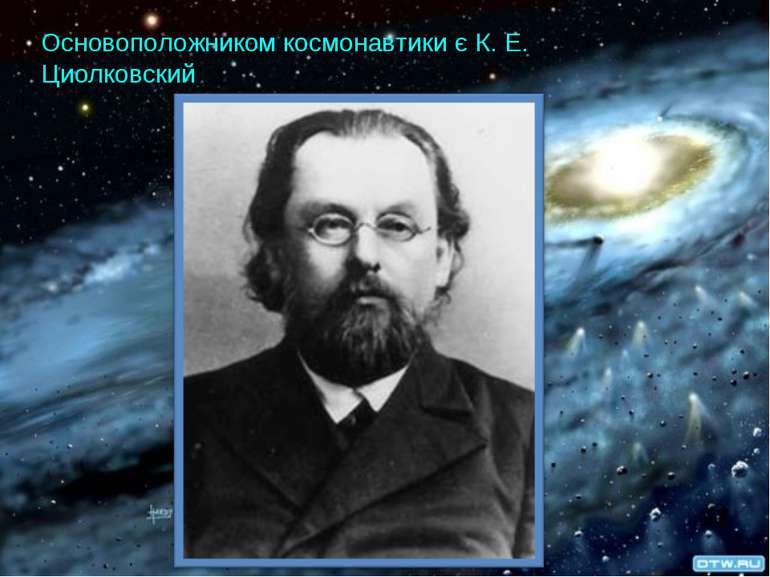 Основоположником космонавтики є К. Е. Циолковский