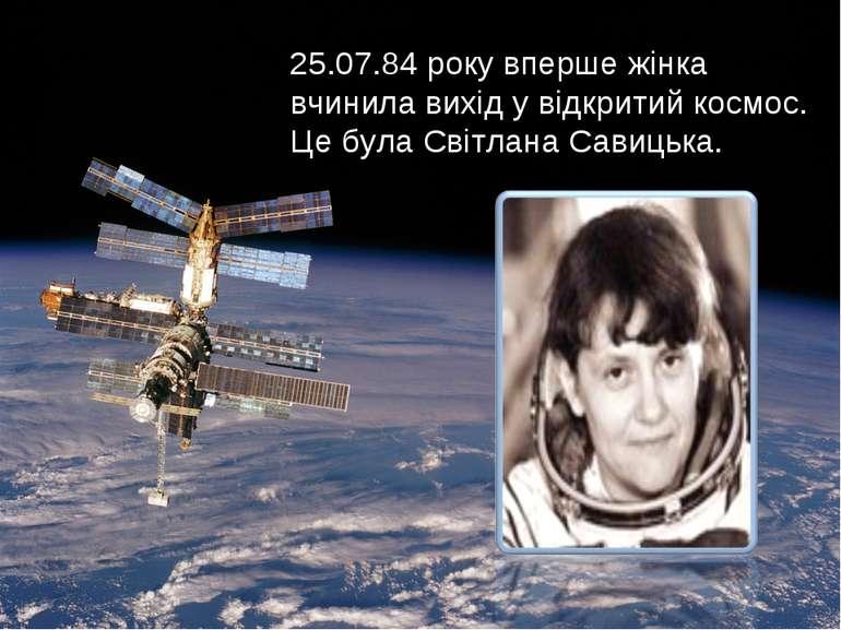 25.07.84 року вперше жінка вчинила вихід у відкритий космос. Це була Світлана...