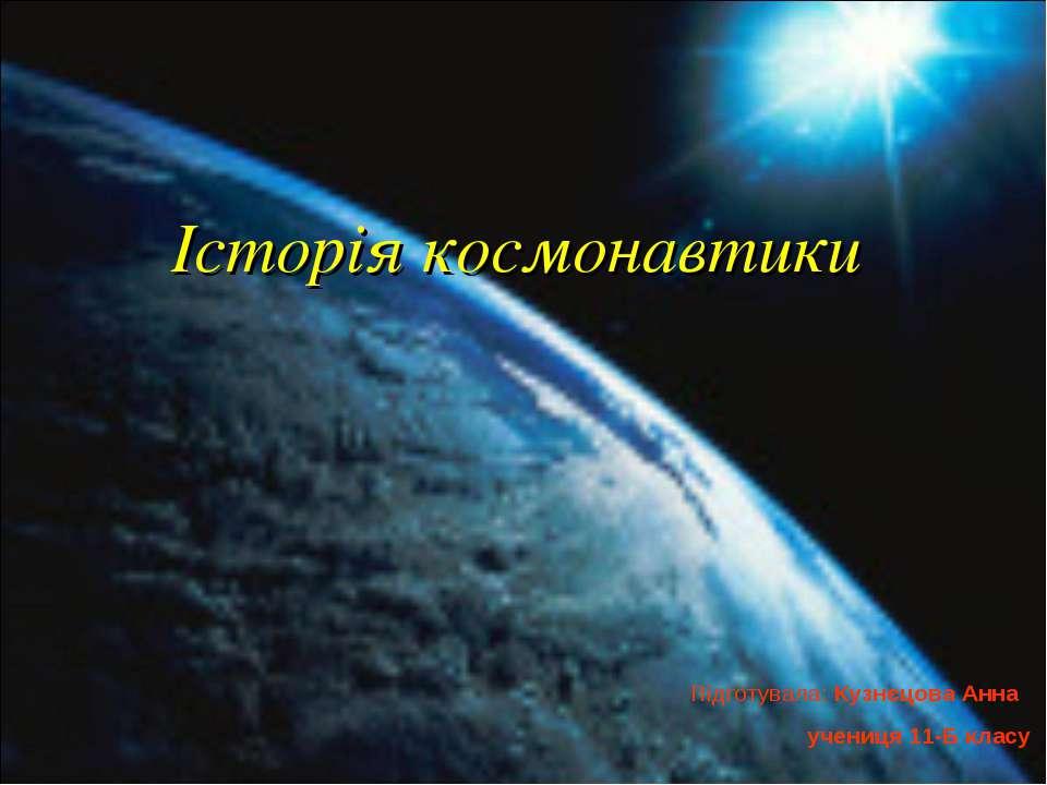 Історія космонавтики Підготувала: Кузнєцова Анна учениця 11-Б класу