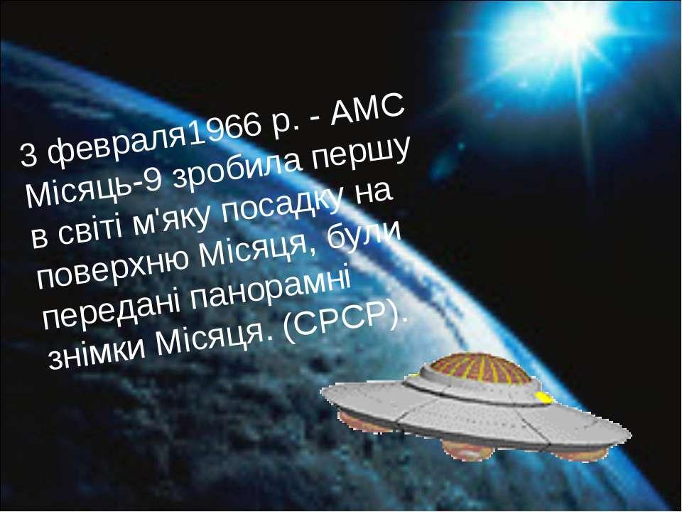 3 февраля1966 р. - АМС Місяць-9 зробила першу в світі м'яку посадку на поверх...