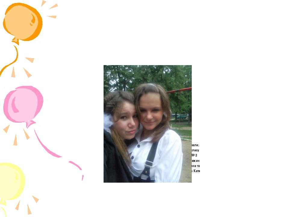 Приготували: учениці 8-Г класу СЗШ № 2 м.Ладижин Тітор Діана та Осіпенко Катя