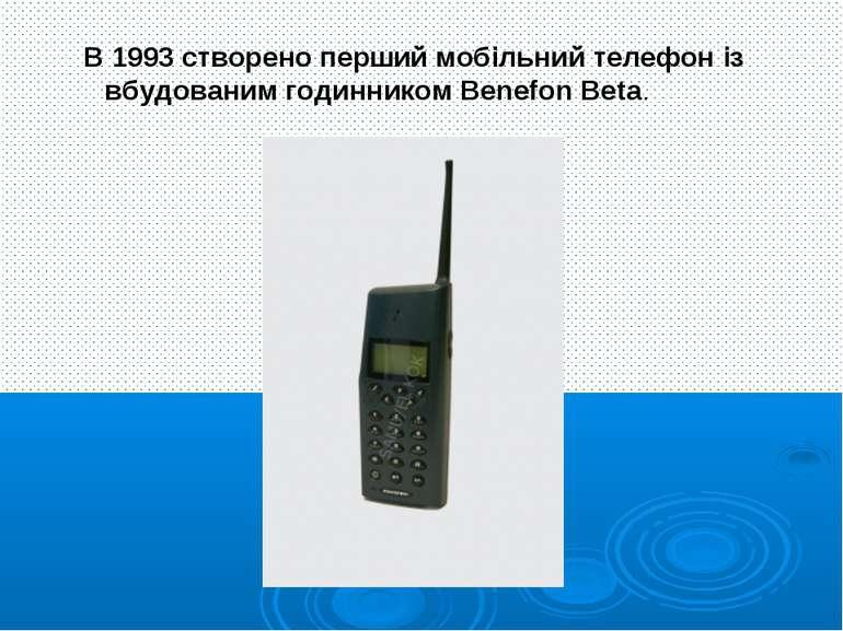 В 1993 створено перший мобільний телефон із вбудованим годинником Benefon Beta.
