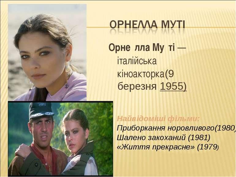 Орне лла Му ті— італійська кіноакторка(9 березня1955) Найвідоміші фільми: П...