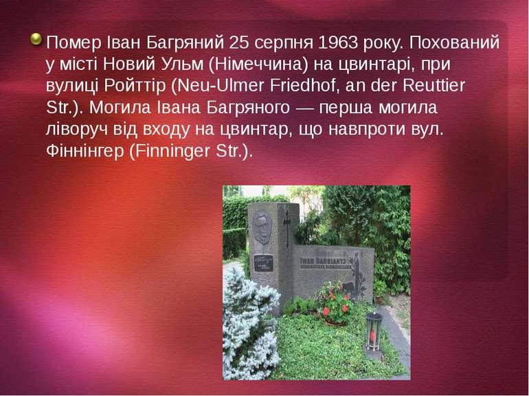 Помер Іван Багряний 25 серпня 1963 року. Похований у місті Новий Ульм (Німечч...