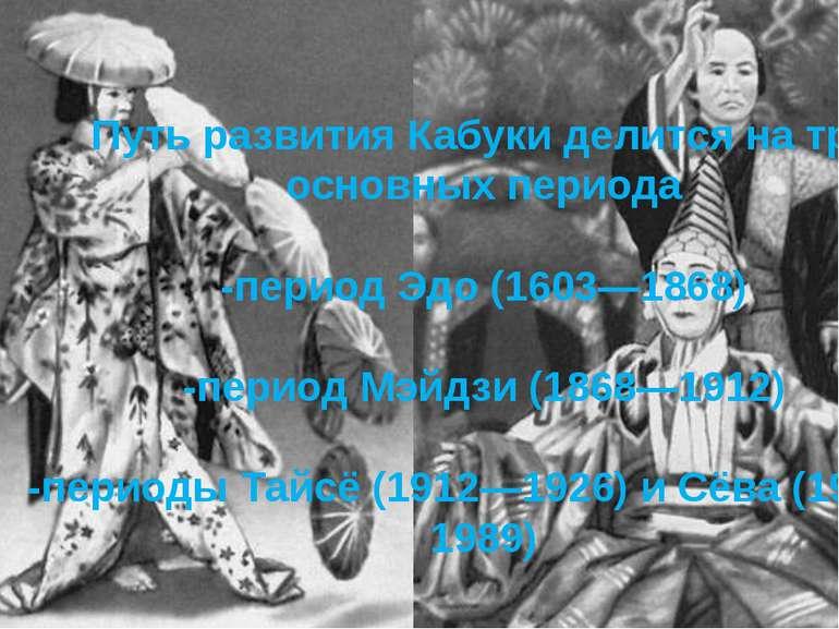 Путь развития Кабуки делится на три основных периода -период Эдо (1603—1868) ...