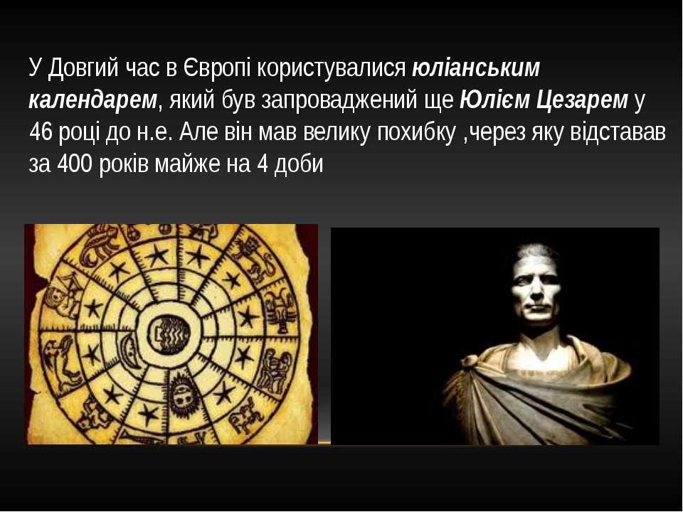 У Довгий час в Європі користувалися юліанським календарем, який був запровадж...