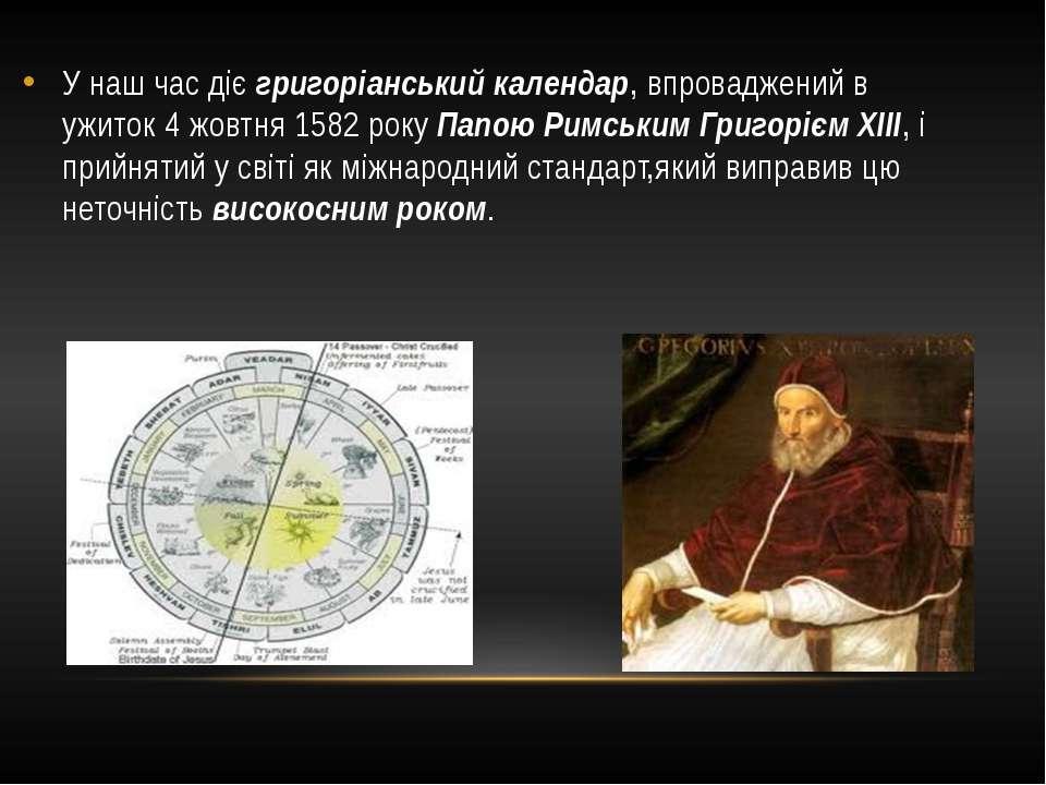 У наш час діє григоріанський календар, впроваджений в ужиток 4 жовтня 1582 ро...