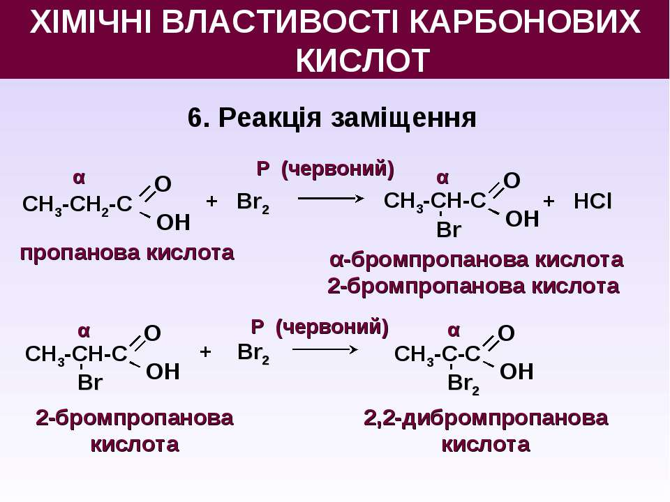 6. Реакція заміщення О OН СН3-СН2-С пропанова кислота + Br2 О OН СН3-СН-С Br ...