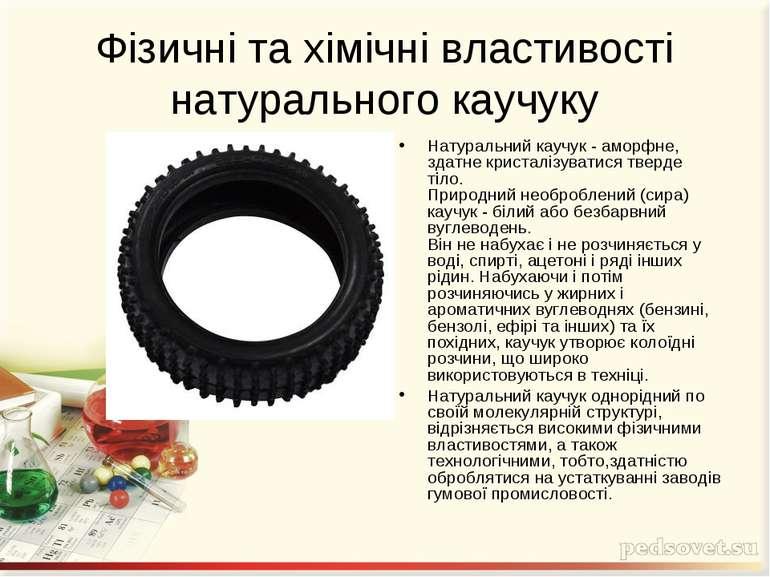 Фізичні та хімічні властивості натурального каучуку Натуральний каучук - амор...
