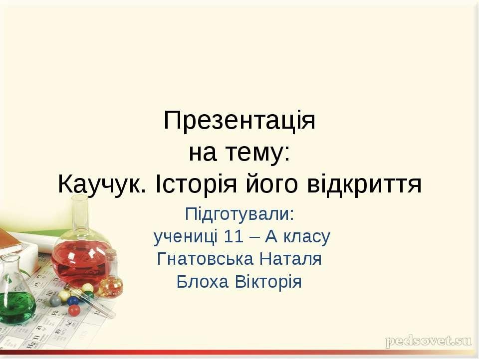 Презентація на тему: Каучук. Історія його відкриття Підготували: учениці 11 –...