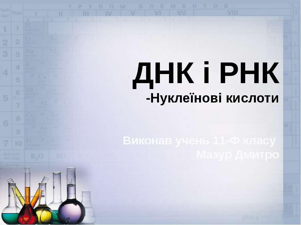 ДНК і РНК -Нуклеїнові кислоти Виконав учень 11-Ф класу Мазур Дмитро