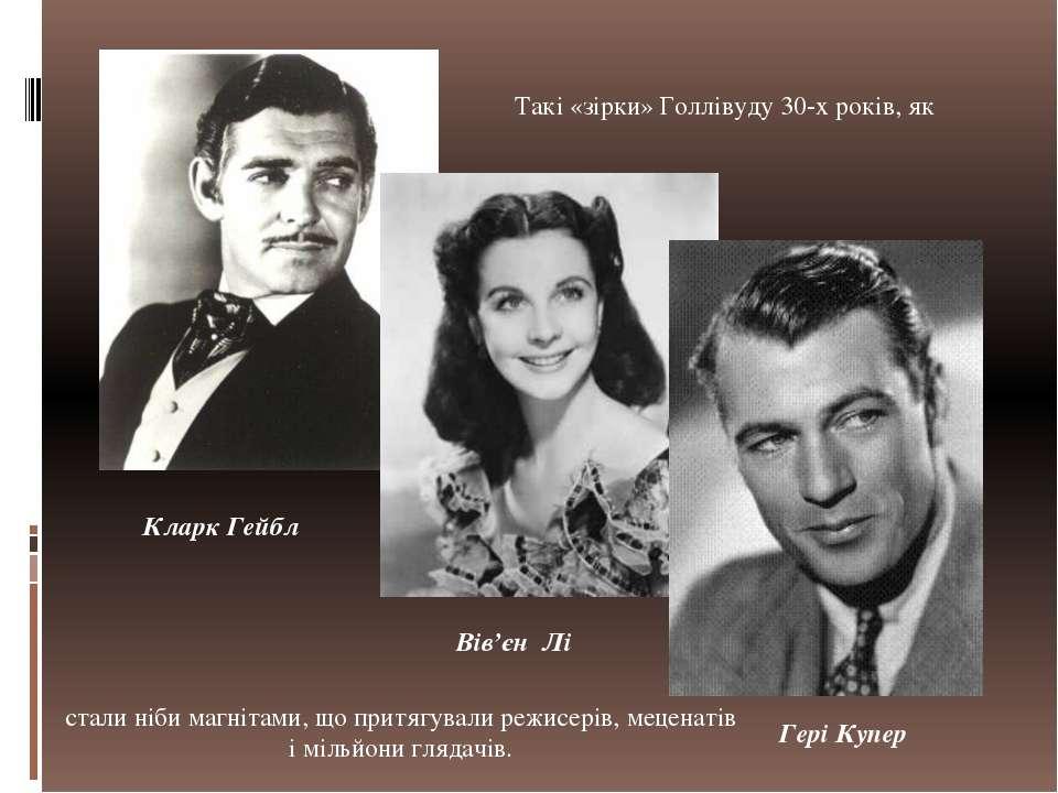 Такі «зірки» Голлівуду 30-х років, як Кларк Гейбл Вів'єн Лі Гері Купер стали ...