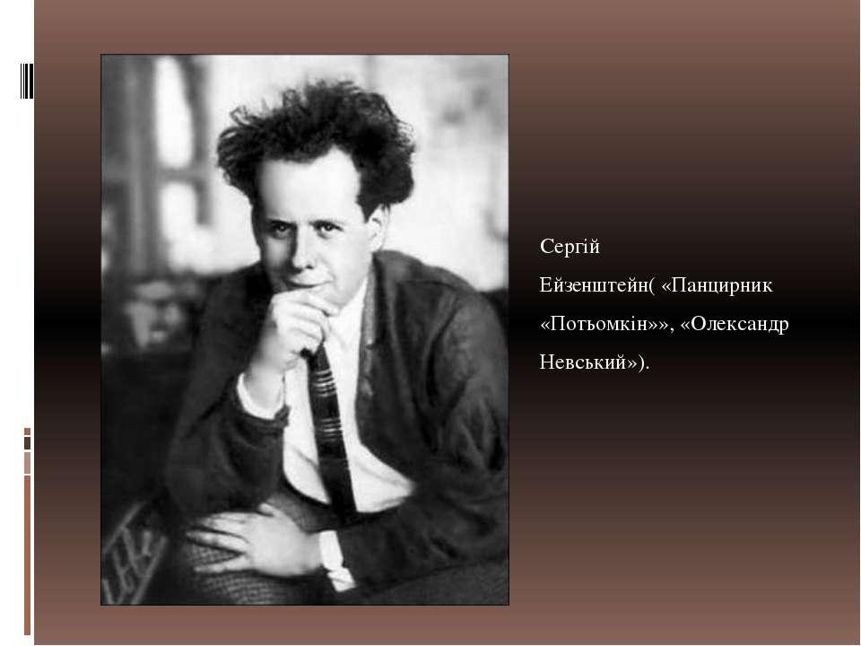 Сергій Ейзенштейн( «Панцирник «Потьомкін»», «Олександр Невський»).