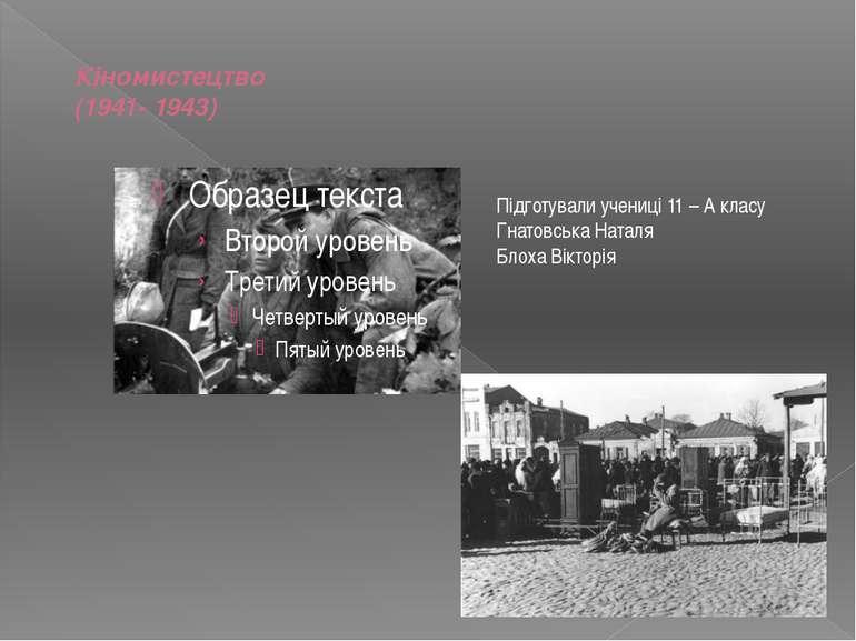 Кіномистецтво (1941- 1943) Підготували учениці 11 – А класу Гнатовська Наталя...