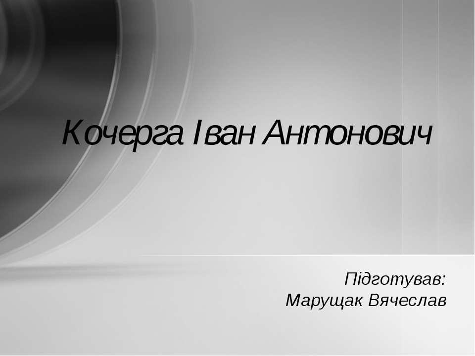 Підготував: Марущак Вячеслав Кочерга Іван Антонович