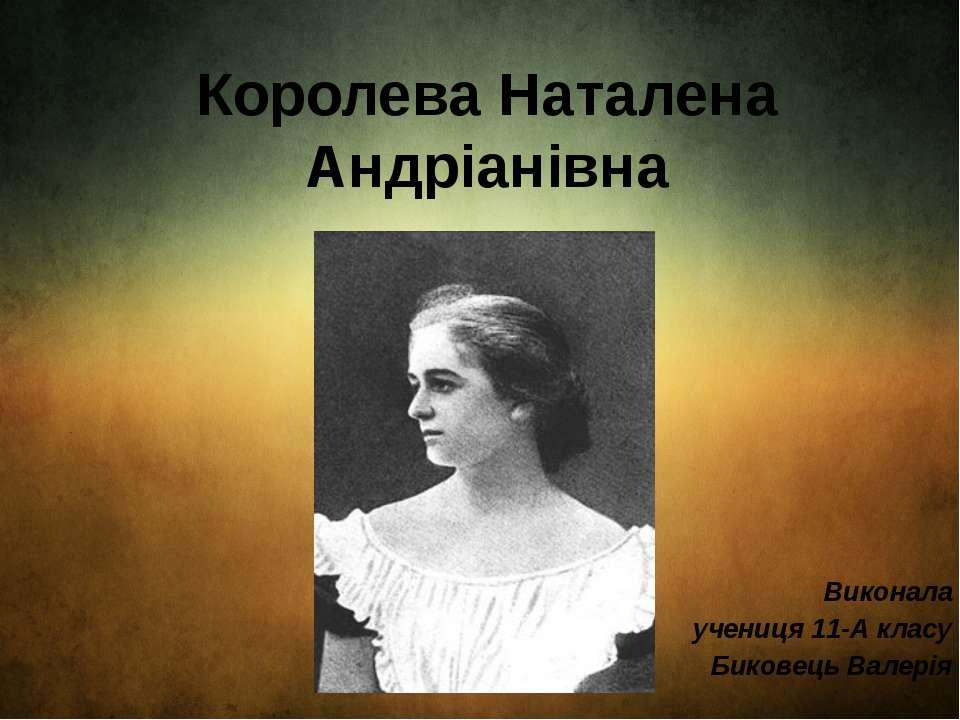 Королева Наталена Андріанівна Виконала учениця 11-А класу Биковець Валерія