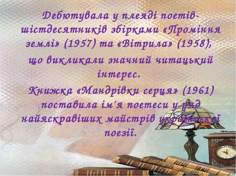 Дебютувала у плеяді поетів-шістдесятників збірками «Проміння землі» (1957) та...