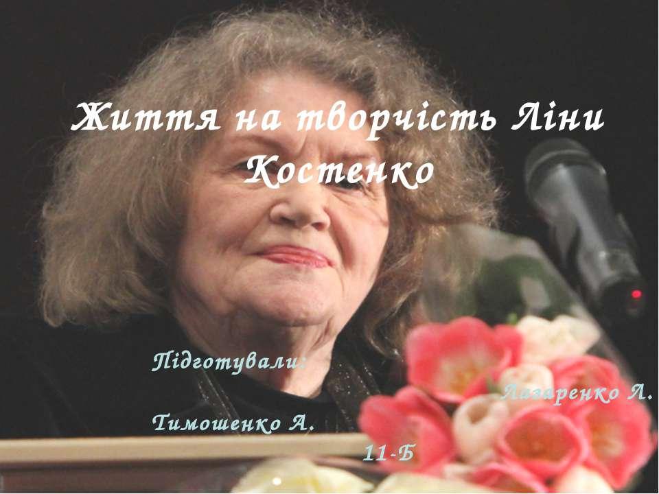 Життя на творчість Ліни Костенко Підготували: Лазаренко Л. Тимошенко А. 11-Б