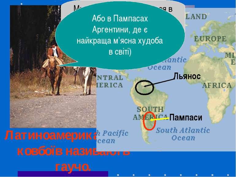 Латиноамериканських ковбоїв називають гаучо. Ми зазвичай знаходимося в ранчо ...