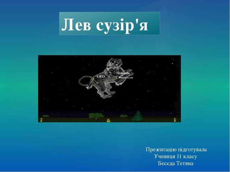 Презентацію підготувала Учениця 11 класу Бесєда Тетяна Лев сузір'я