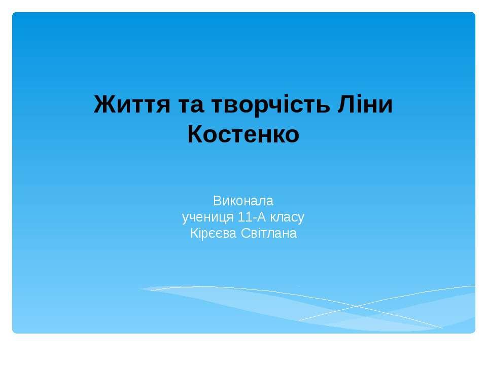 Життя та творчість Ліни Костенко Виконала учениця 11-А класу Кірєєва Світлана